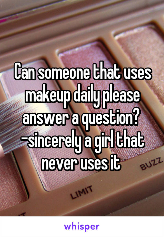 Can someone that uses makeup daily please answer a question?  -sincerely a girl that never uses it