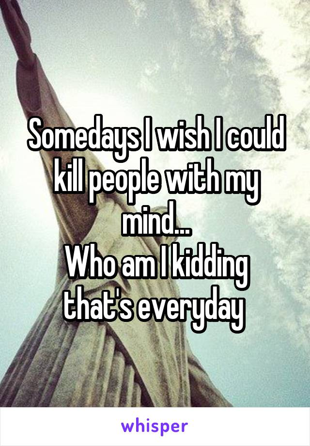 Somedays I wish I could kill people with my mind... Who am I kidding that's everyday