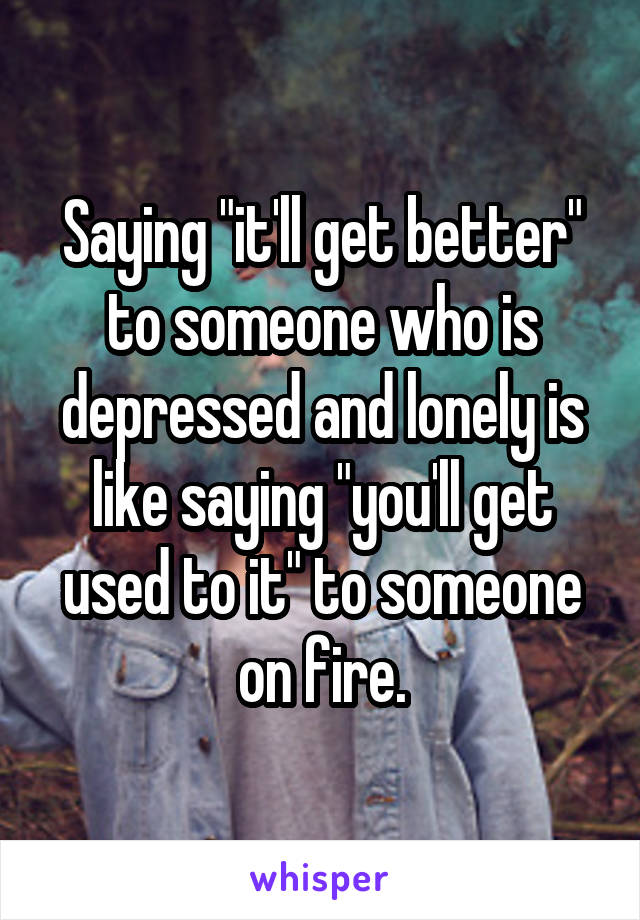 """Saying """"it'll get better"""" to someone who is depressed and lonely is like saying """"you'll get used to it"""" to someone on fire."""