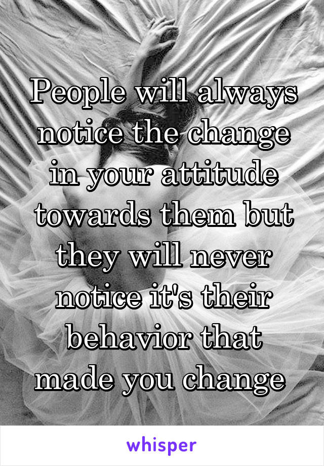 People will always notice the change in your attitude towards them but they will never notice it's their behavior that made you change