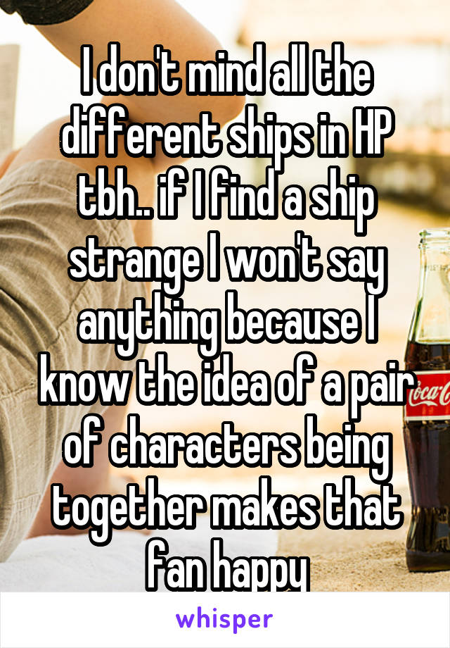 I don't mind all the different ships in HP tbh.. if I find a ship strange I won't say anything because I know the idea of a pair of characters being together makes that fan happy