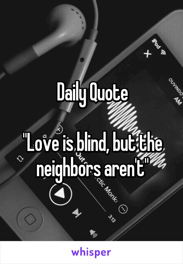 "Daily Quote  ""Love is blind, but the neighbors aren't"""