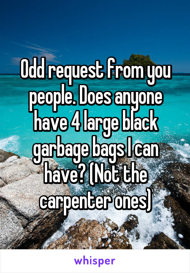 Odd request from you people. Does anyone have 4 large black garbage bags I can have? (Not the carpenter ones)