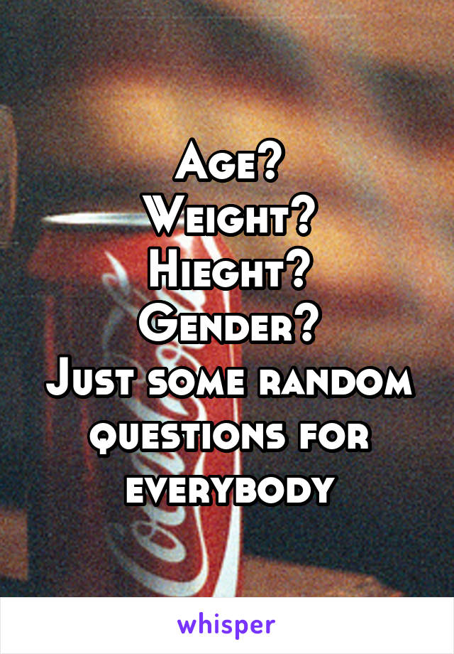 Age? Weight? Hieght? Gender? Just some random questions for everybody