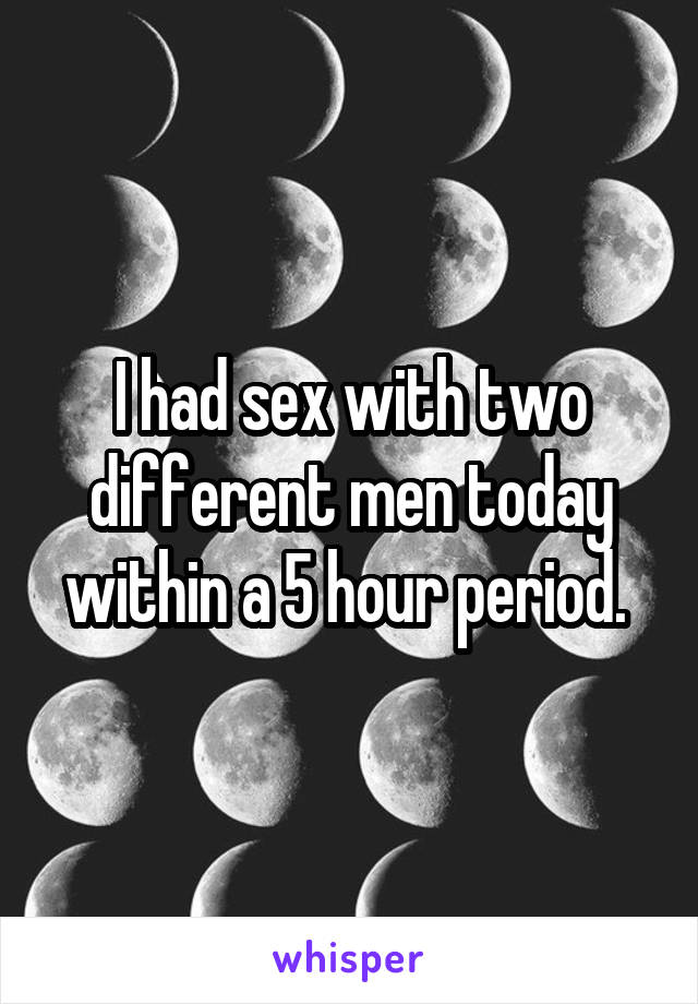 I had sex with two different men today within a 5 hour period.