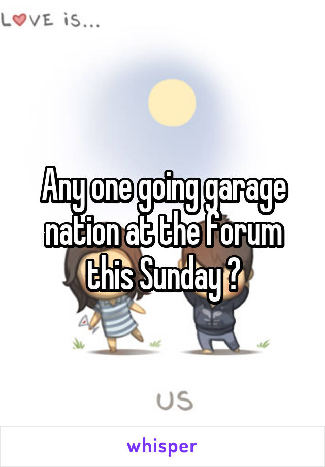 Any one going garage nation at the forum this Sunday ?