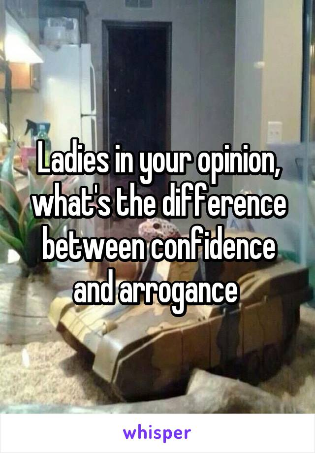 Ladies in your opinion, what's the difference between confidence and arrogance