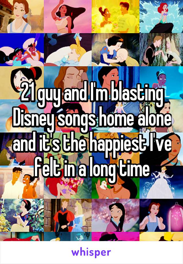 21 guy and I'm blasting Disney songs home alone and it's the happiest I've felt in a long time