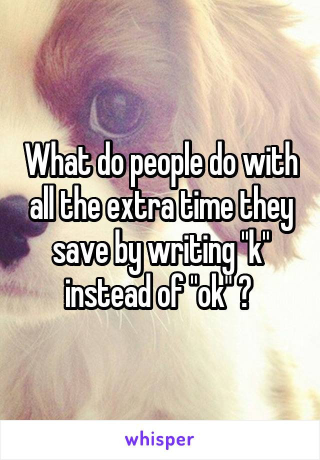 """What do people do with all the extra time they save by writing """"k"""" instead of """"ok"""" ?"""