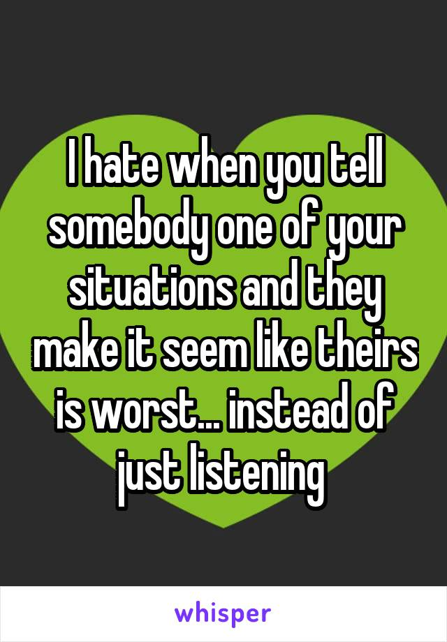 I hate when you tell somebody one of your situations and they make it seem like theirs is worst... instead of just listening