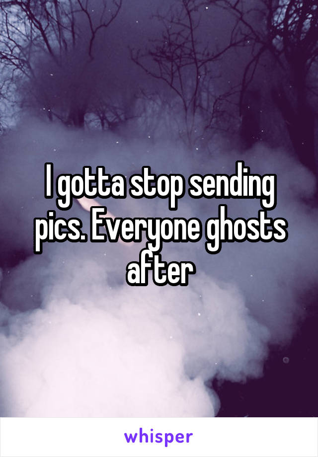 I gotta stop sending pics. Everyone ghosts after