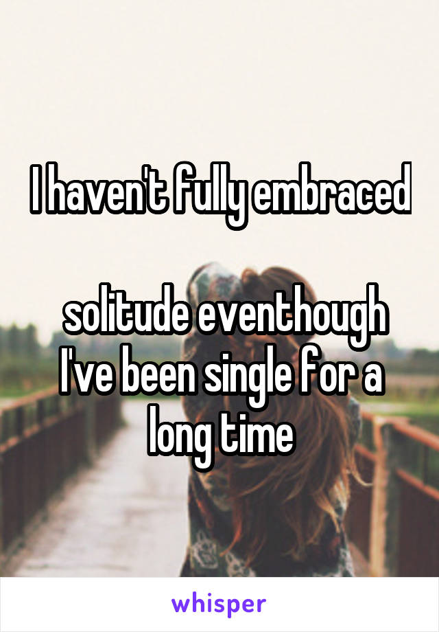 I haven't fully embraced   solitude eventhough I've been single for a long time