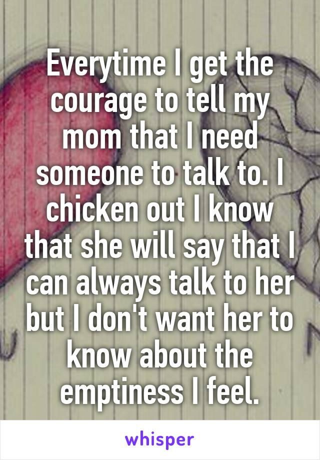 Everytime I get the courage to tell my mom that I need someone to talk to. I chicken out I know that she will say that I can always talk to her but I don't want her to know about the emptiness I feel.