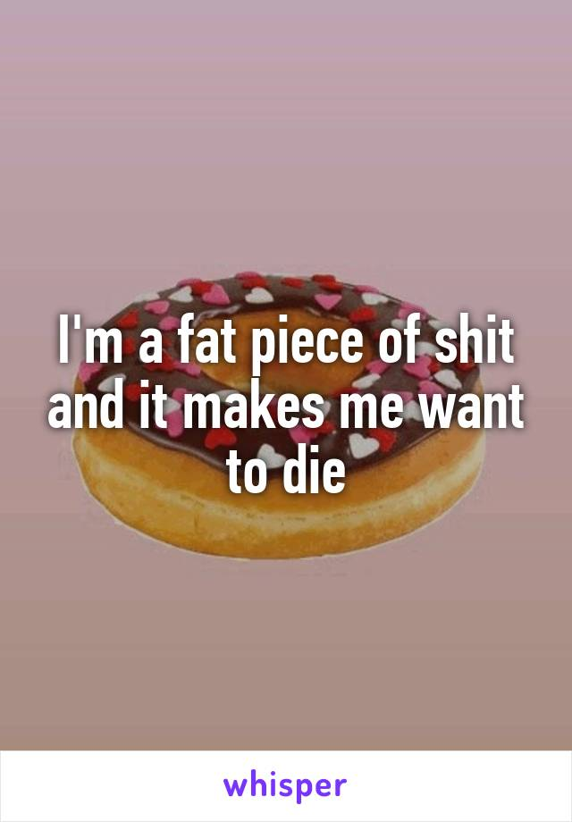 I'm a fat piece of shit and it makes me want to die
