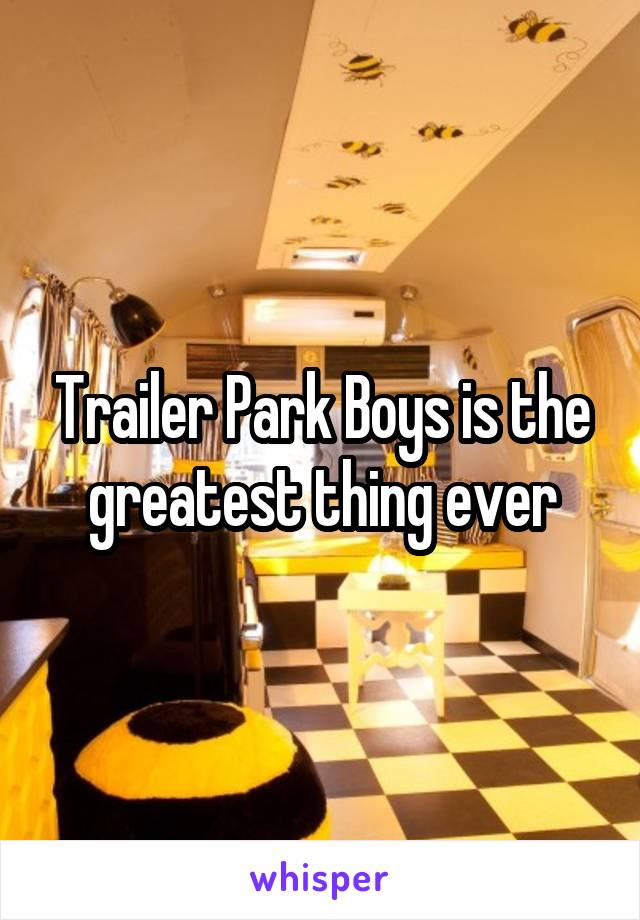 Trailer Park Boys is the greatest thing ever