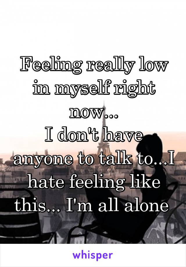 Feeling really low in myself right now... I don't have anyone to talk to...I hate feeling like this... I'm all alone