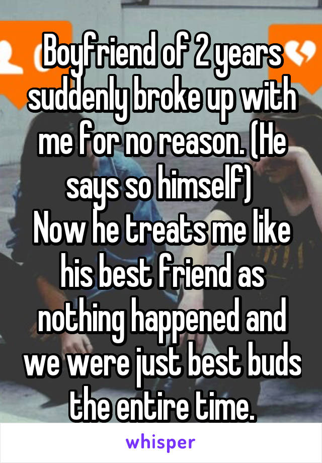 Boyfriend of 2 years suddenly broke up with me for no reason. (He says so himself)  Now he treats me like his best friend as nothing happened and we were just best buds the entire time.