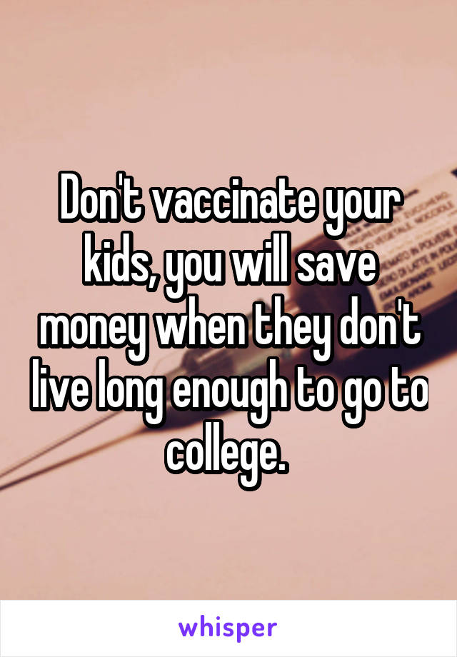 Don't vaccinate your kids, you will save money when they don't live long enough to go to college.