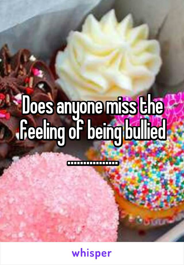 Does anyone miss the feeling of being bullied ................