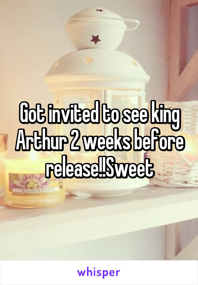 Got invited to see king Arthur 2 weeks before release!!Sweet