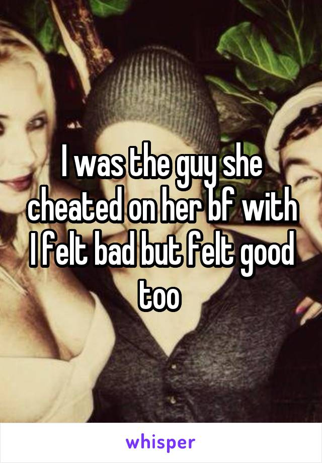 I was the guy she cheated on her bf with I felt bad but felt good too