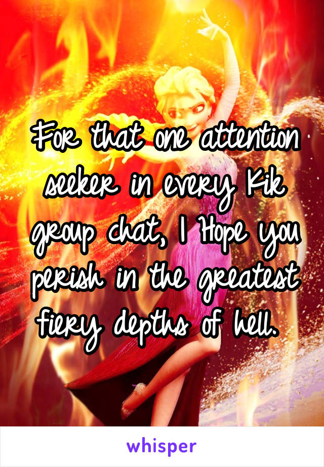 For that one attention seeker in every Kik group chat, I Hope you perish in the greatest fiery depths of hell.