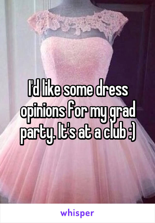 I'd like some dress opinions for my grad party. It's at a club :)
