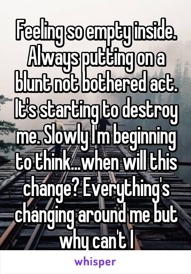 Feeling so empty inside. Always putting on a blunt not bothered act. It's starting to destroy me. Slowly I'm beginning to think...when will this change? Everything's changing around me but why can't I