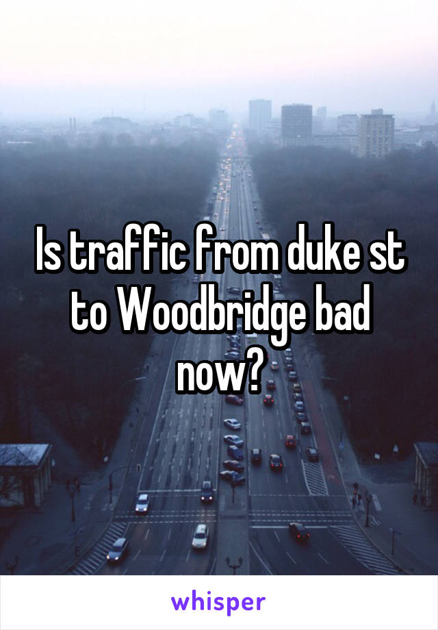 Is traffic from duke st to Woodbridge bad now?