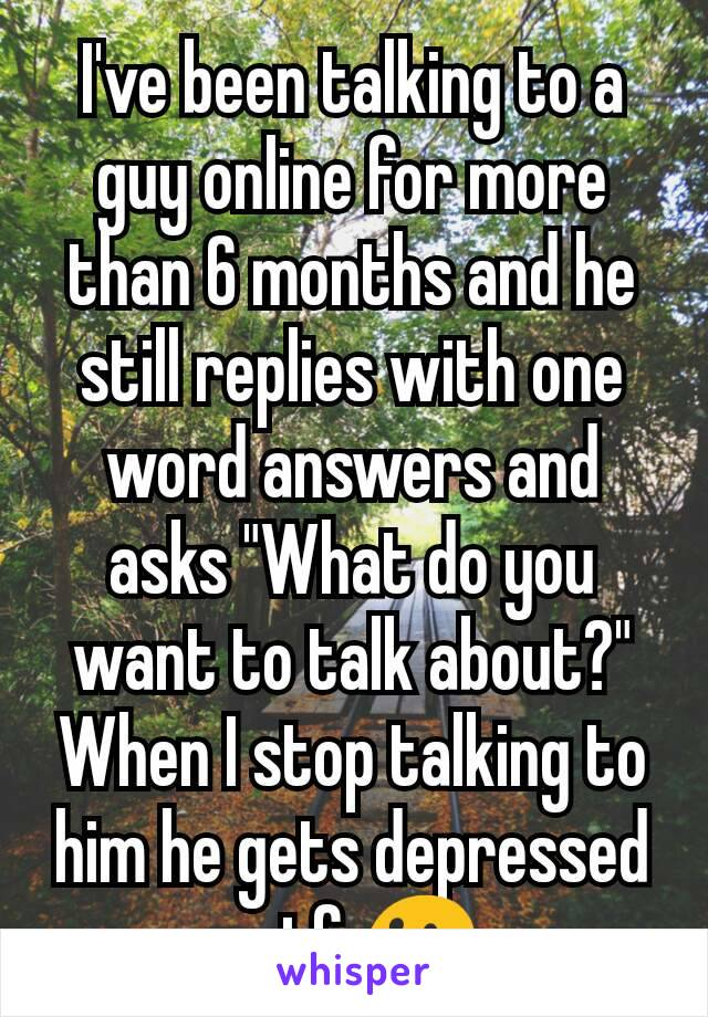"""I've been talking to a guy online for more than 6 months and he still replies with one word answers and asks """"What do you want to talk about?"""" When I stop talking to him he gets depressed wtf 😐"""