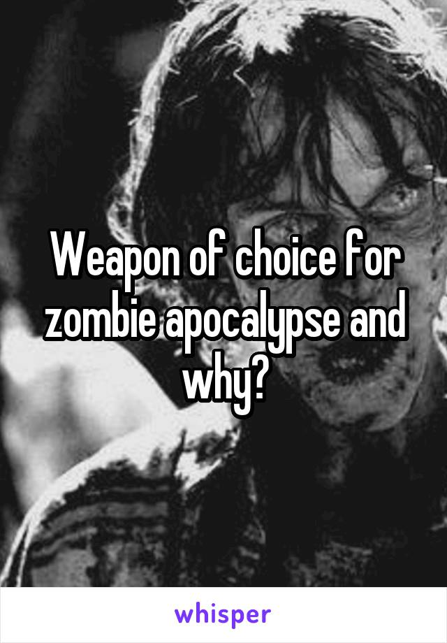 Weapon of choice for zombie apocalypse and why?