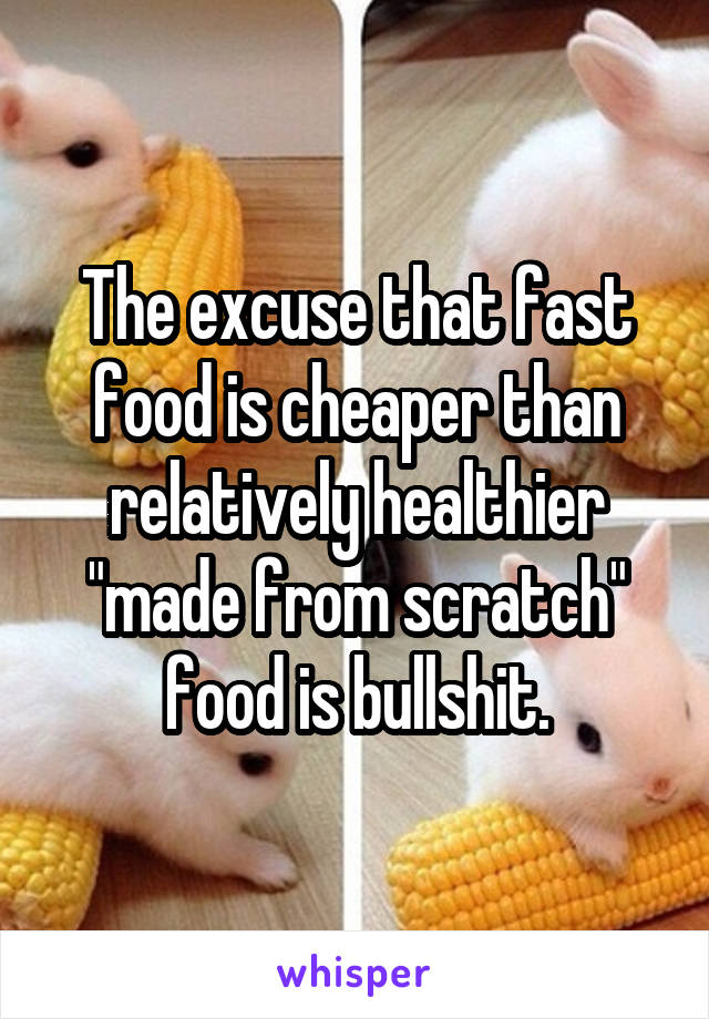 """The excuse that fast food is cheaper than relatively healthier """"made from scratch"""" food is bullshit."""
