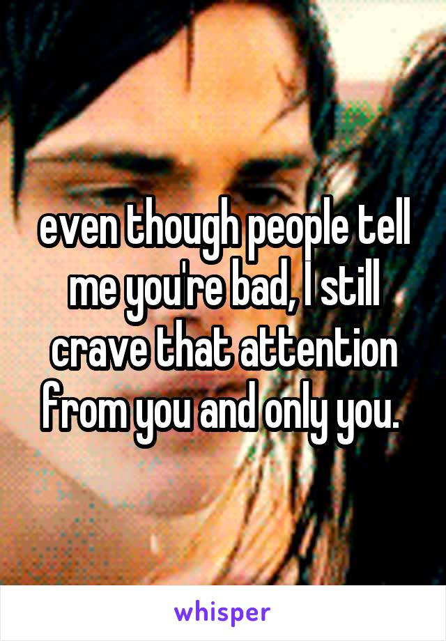 even though people tell me you're bad, I still crave that attention from you and only you.
