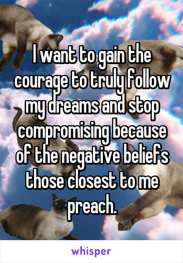 I want to gain the courage to truly follow my dreams and stop compromising because of the negative beliefs those closest to me preach.