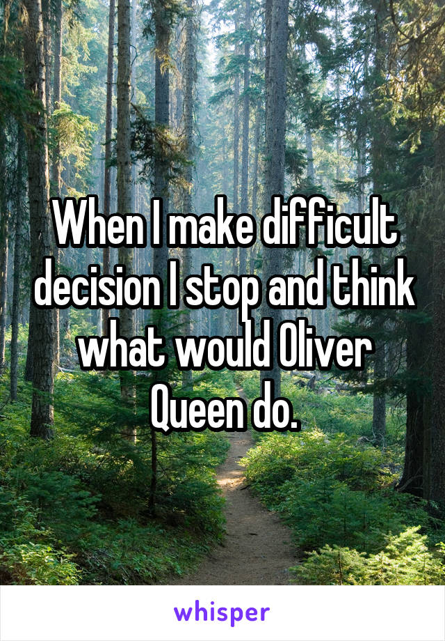 When I make difficult decision I stop and think what would Oliver Queen do.