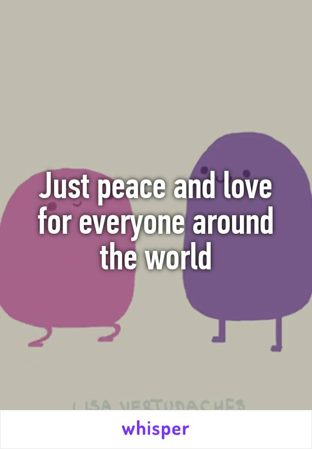 Just peace and love for everyone around the world