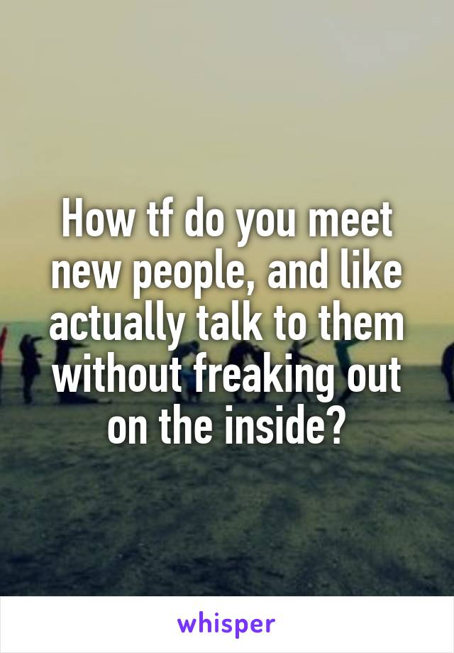 How tf do you meet new people, and like actually talk to them without freaking out on the inside?