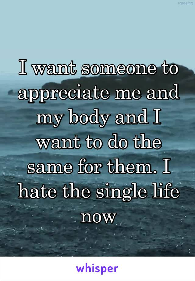 I want someone to appreciate me and my body and I want to do the same for them. I hate the single life now