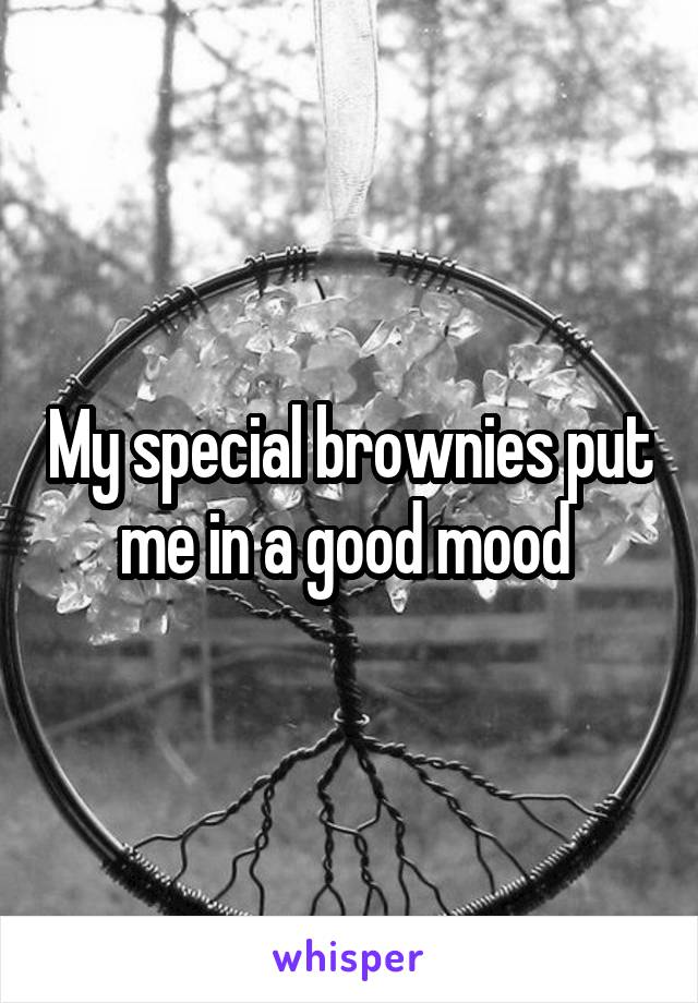 My special brownies put me in a good mood
