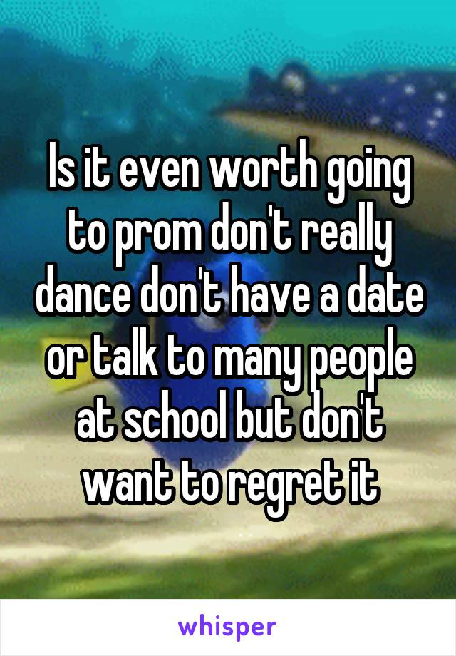 Is it even worth going to prom don't really dance don't have a date or talk to many people at school but don't want to regret it
