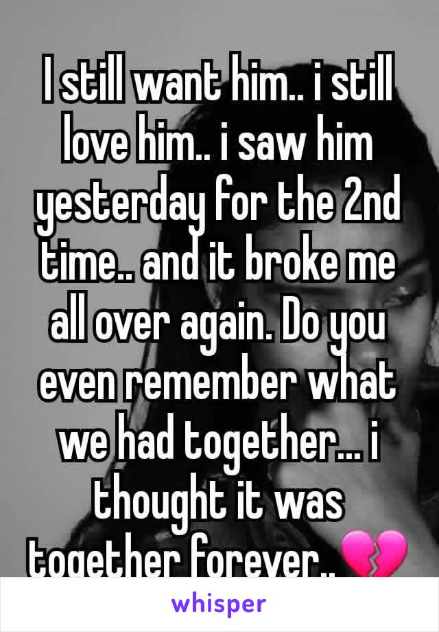 I still want him.. i still love him.. i saw him yesterday for the 2nd time.. and it broke me all over again. Do you even remember what we had together... i thought it was together forever..💔