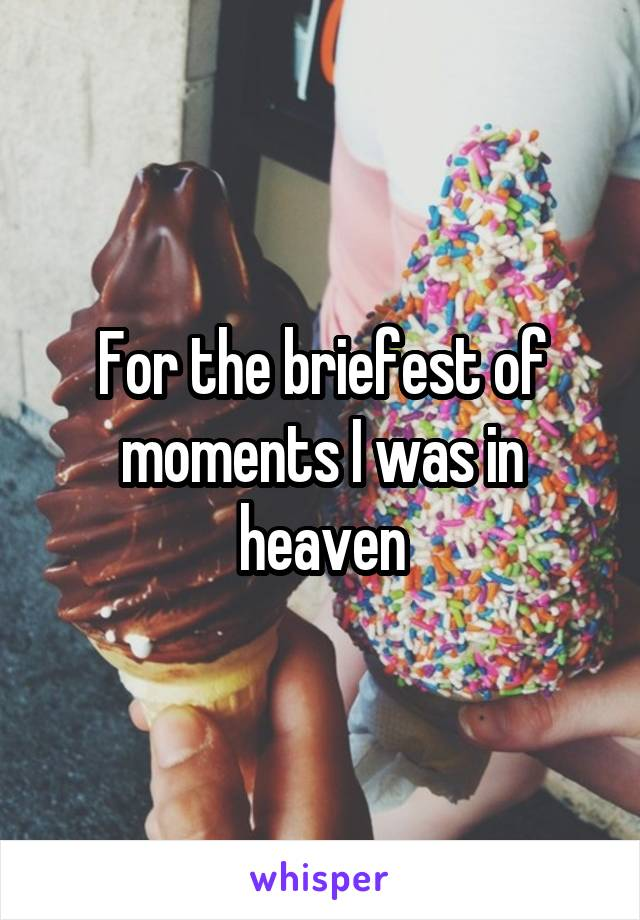 For the briefest of moments I was in heaven