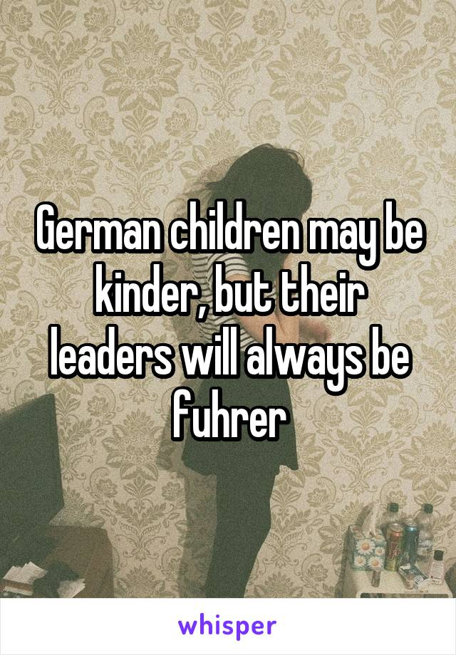 German children may be kinder, but their leaders will always be fuhrer