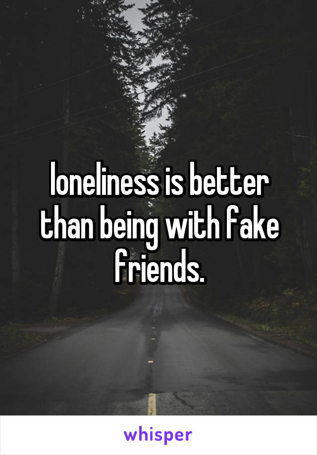 loneliness is better than being with fake friends.