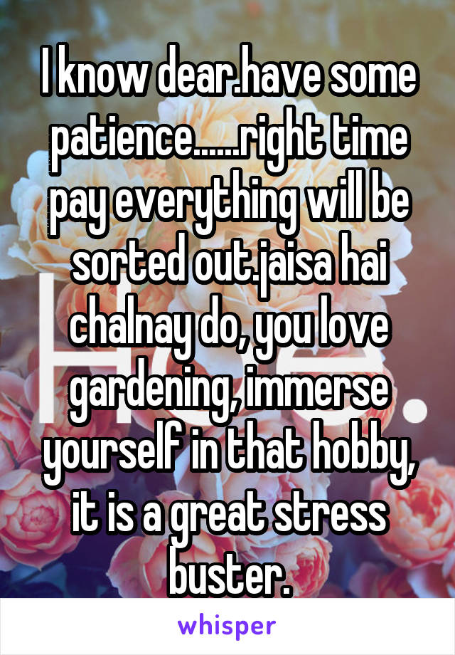 I know dear.have some patience......right time pay everything will be sorted out.jaisa hai chalnay do, you love gardening, immerse yourself in that hobby, it is a great stress buster.