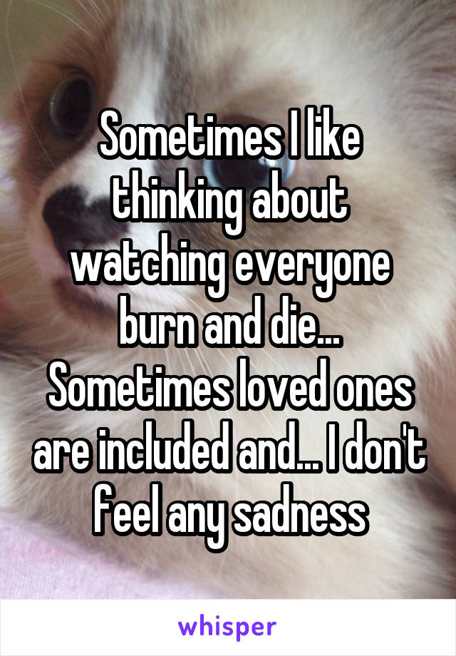 Sometimes I like thinking about watching everyone burn and die... Sometimes loved ones are included and... I don't feel any sadness