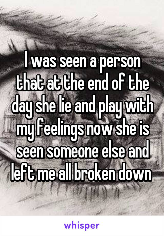 I was seen a person that at the end of the day she lie and play with my feelings now she is seen someone else and left me all broken down