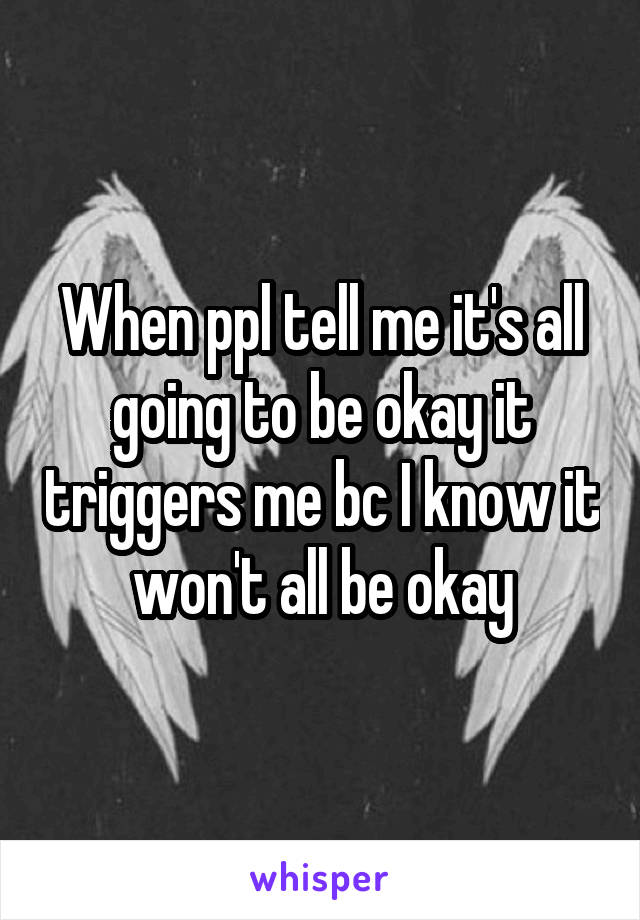 When ppl tell me it's all going to be okay it triggers me bc I know it won't all be okay