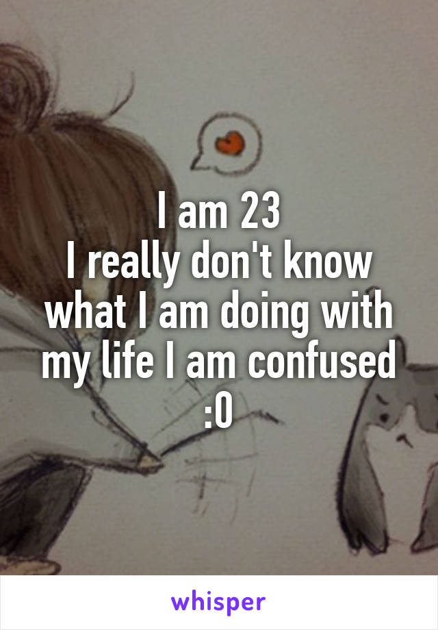 I am 23 I really don't know what I am doing with my life I am confused :0