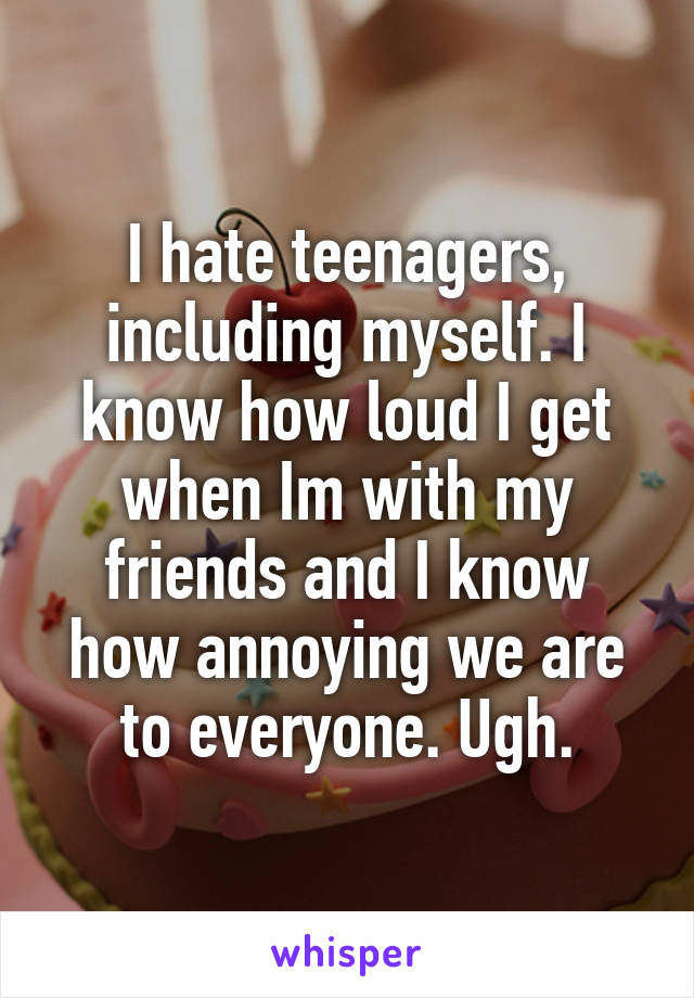 I hate teenagers, including myself. I know how loud I get when Im with my friends and I know how annoying we are to everyone. Ugh.